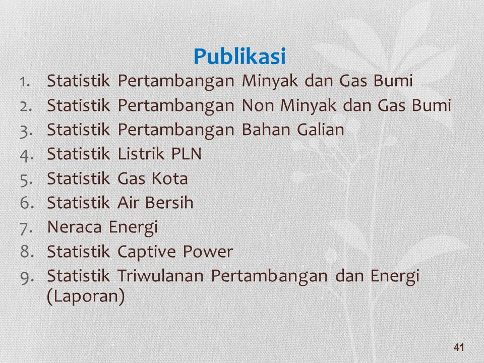 Publikasi 1.Statistik Pertambangan Minyak dan Gas Bumi 2.Statistik Pertambangan Non Minyak dan Gas Bumi 3.Statistik Pertambangan Bahan Galian 4.Statis