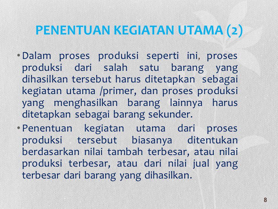 PENENTUAN KEGIATAN UTAMA (2) • Dalam proses produksi seperti ini, proses produksi dari salah satu barang yang dihasilkan tersebut harus ditetapkan seb