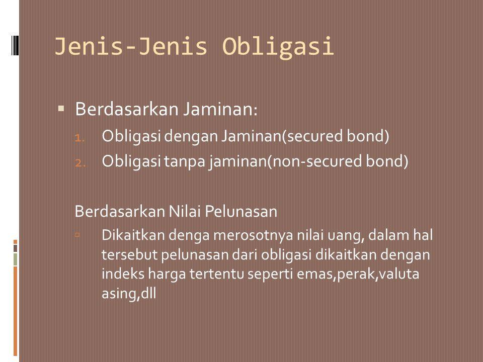Jenis-Jenis Obligasi  Berdasarkan Jaminan: 1. Obligasi dengan Jaminan(secured bond) 2. Obligasi tanpa jaminan(non-secured bond) Berdasarkan Nilai Pel