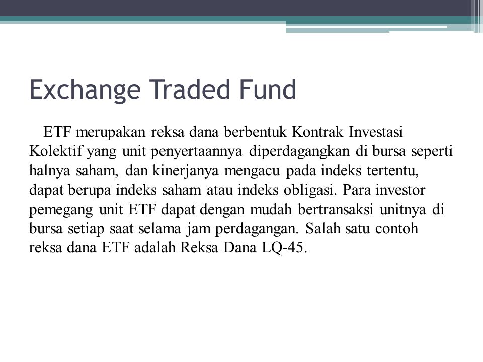 Exchange Traded Fund ETF merupakan reksa dana berbentuk Kontrak Investasi Kolektif yang unit penyertaannya diperdagangkan di bursa seperti halnya saha
