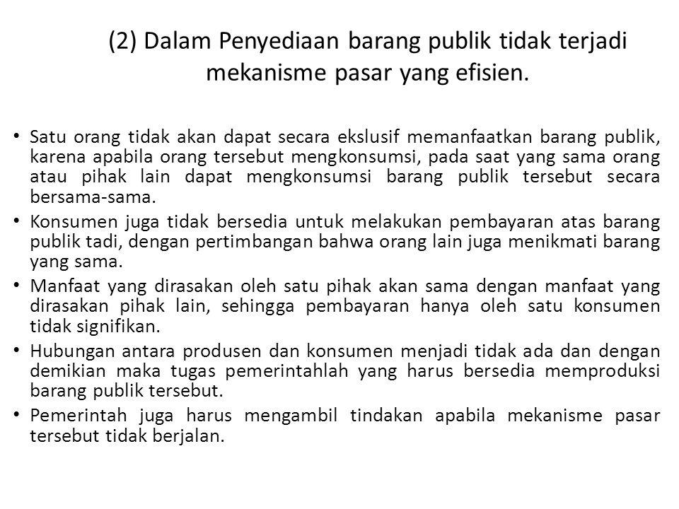(2) Dalam Penyediaan barang publik tidak terjadi mekanisme pasar yang efisien. • Satu orang tidak akan dapat secara ekslusif memanfaatkan barang publi
