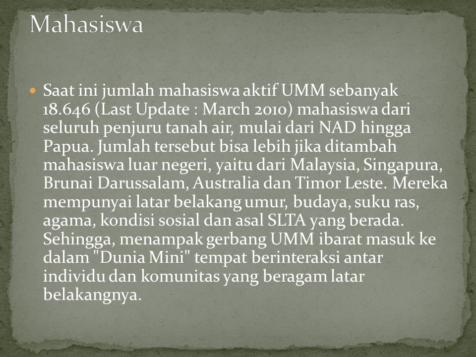  Saat ini jumlah mahasiswa aktif UMM sebanyak 18.646 (Last Update : March 2010) mahasiswa dari seluruh penjuru tanah air, mulai dari NAD hingga Papua.