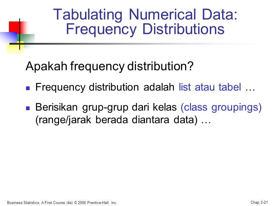 Business Statistics, A First Course (4e) © 2006 Prentice-Hall, Inc. Chap 2-21 Apakah frequency distribution?  Frequency distribution adalah list atau