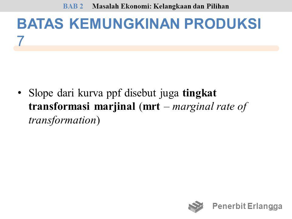 BATAS KEMUNGKINAN PRODUKSI 7 • Slope dari kurva ppf disebut juga tingkat transformasi marjinal (mrt – marginal rate of transformation) Penerbit Erlang