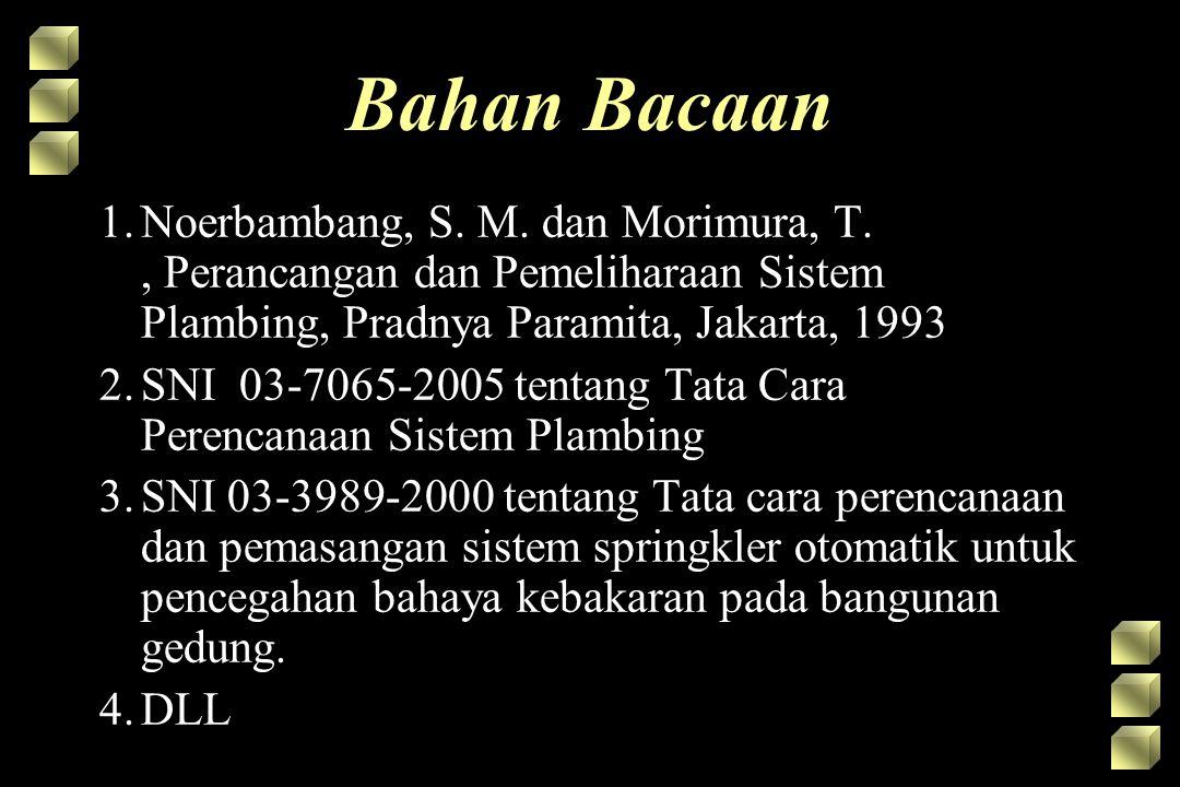 Bahan Bacaan 1.Noerbambang, S. M. dan Morimura, T., Perancangan dan Pemeliharaan Sistem Plambing, Pradnya Paramita, Jakarta, 1993 2.SNI 03-7065-2005 t