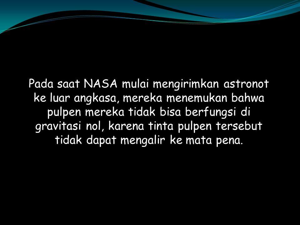 Pada saat NASA mulai mengirimkan astronot ke luar angkasa, mereka menemukan bahwa pulpen mereka tidak bisa berfungsi di gravitasi nol, karena tinta pu