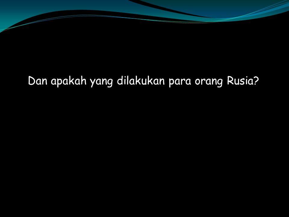 Dan apakah yang dilakukan para orang Rusia?