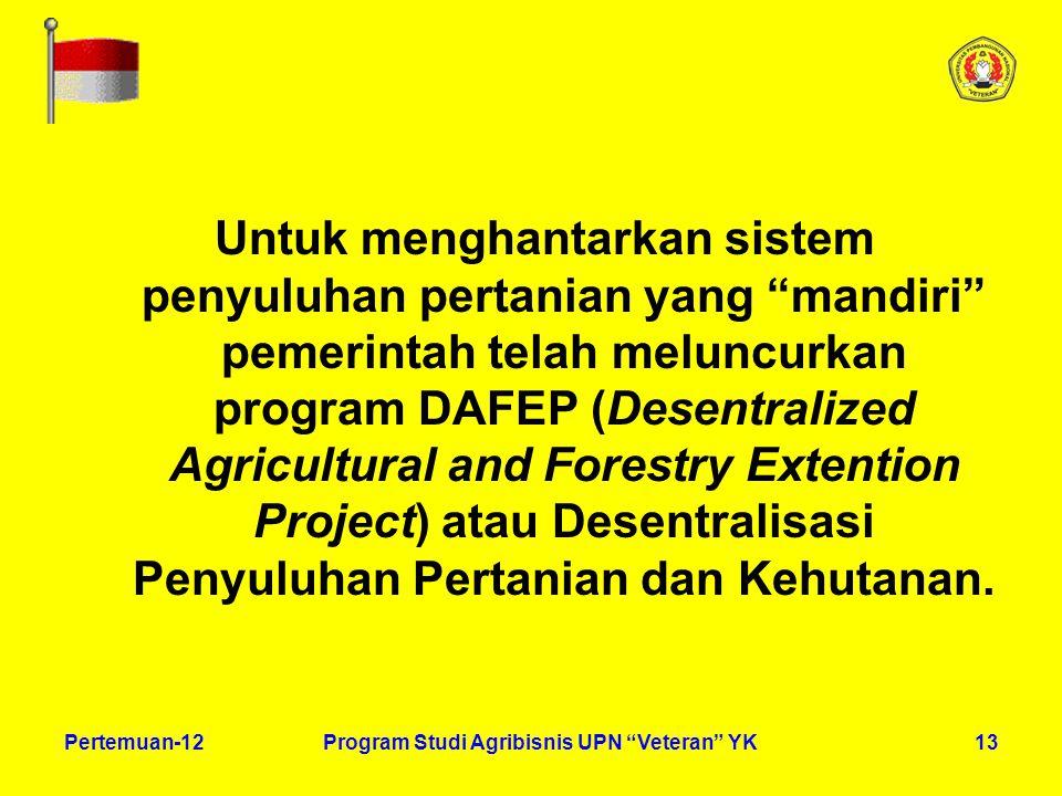 13Pertemuan-12Program Studi Agribisnis UPN Veteran YK Untuk menghantarkan sistem penyuluhan pertanian yang mandiri pemerintah telah meluncurkan program DAFEP (Desentralized Agricultural and Forestry Extention Project) atau Desentralisasi Penyuluhan Pertanian dan Kehutanan.