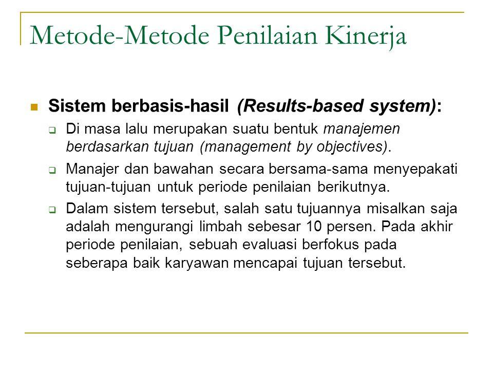 Metode-Metode Penilaian Kinerja  Sistem berbasis-hasil (Results-based system):  Di masa lalu merupakan suatu bentuk manajemen berdasarkan tujuan (management by objectives).