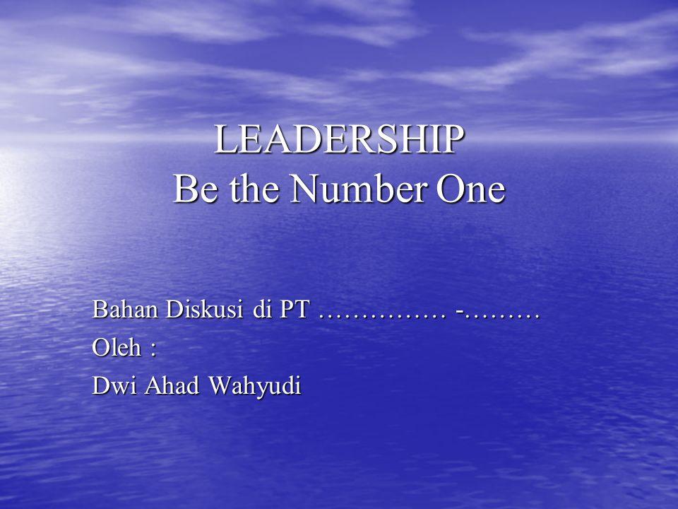 LEADERSHIP Be the Number One Bahan Diskusi di PT …………… -……… Oleh : Dwi Ahad Wahyudi