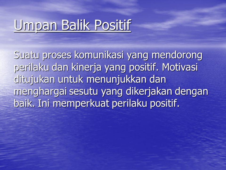 Umpan Balik Positif Suatu proses komunikasi yang mendorong perilaku dan kinerja yang positif. Motivasi ditujukan untuk menunjukkan dan menghargai sesu