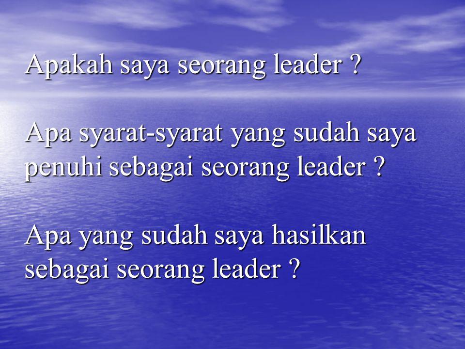 Apakah saya seorang leader ? Apa syarat-syarat yang sudah saya penuhi sebagai seorang leader ? Apa yang sudah saya hasilkan sebagai seorang leader ?