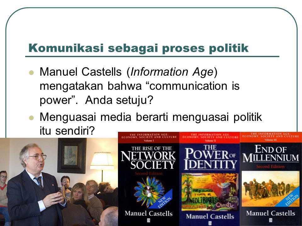 Komunikasi sebagai proses politik  Manuel Castells (Information Age) mengatakan bahwa communication is power .
