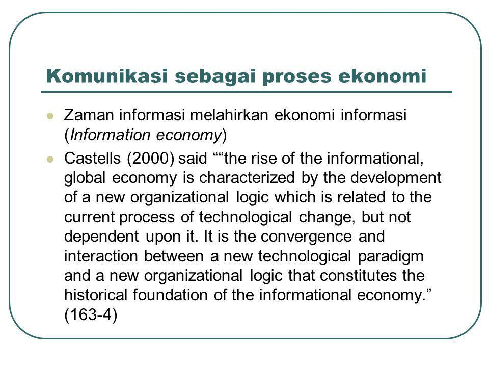 Komunikasi sebagai proses ekonomi  Zaman informasi melahirkan ekonomi informasi (Information economy)  Castells (2000) said the rise of the informational, global economy is characterized by the development of a new organizational logic which is related to the current process of technological change, but not dependent upon it.
