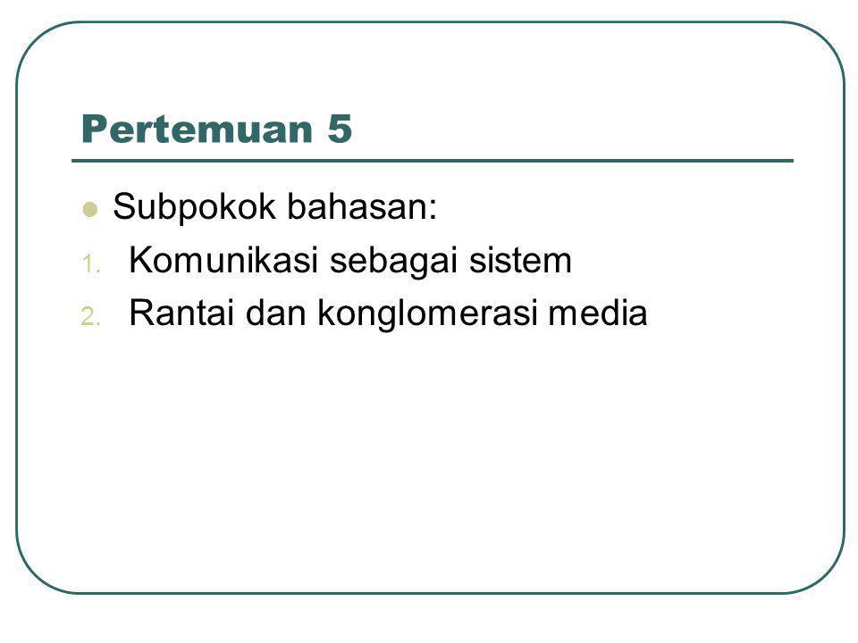 Pertemuan 5  Subpokok bahasan: 1. Komunikasi sebagai sistem 2. Rantai dan konglomerasi media