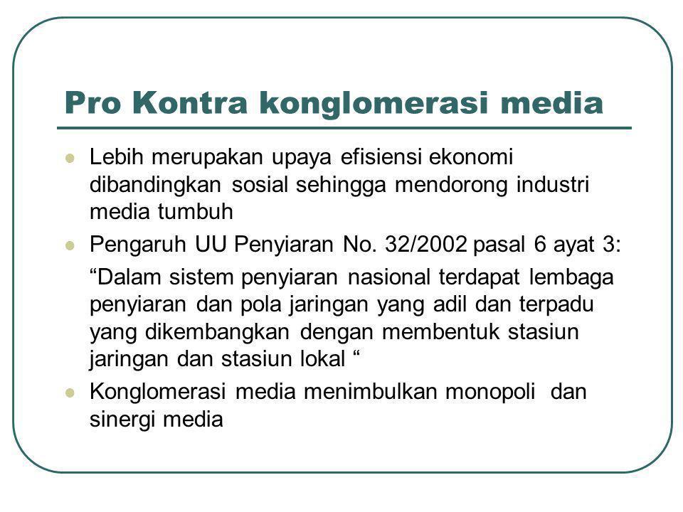 Pro Kontra konglomerasi media  Lebih merupakan upaya efisiensi ekonomi dibandingkan sosial sehingga mendorong industri media tumbuh  Pengaruh UU Penyiaran No.