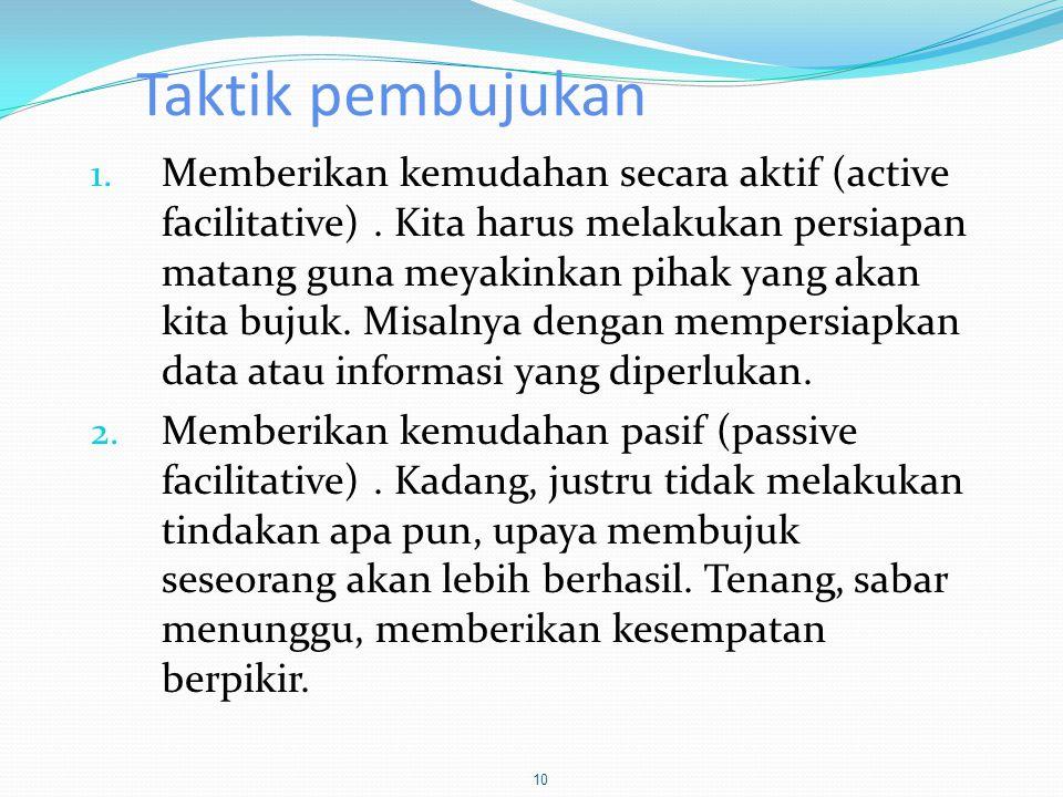 Taktik pembujukan 1. Memberikan kemudahan secara aktif (active facilitative). Kita harus melakukan persiapan matang guna meyakinkan pihak yang akan ki