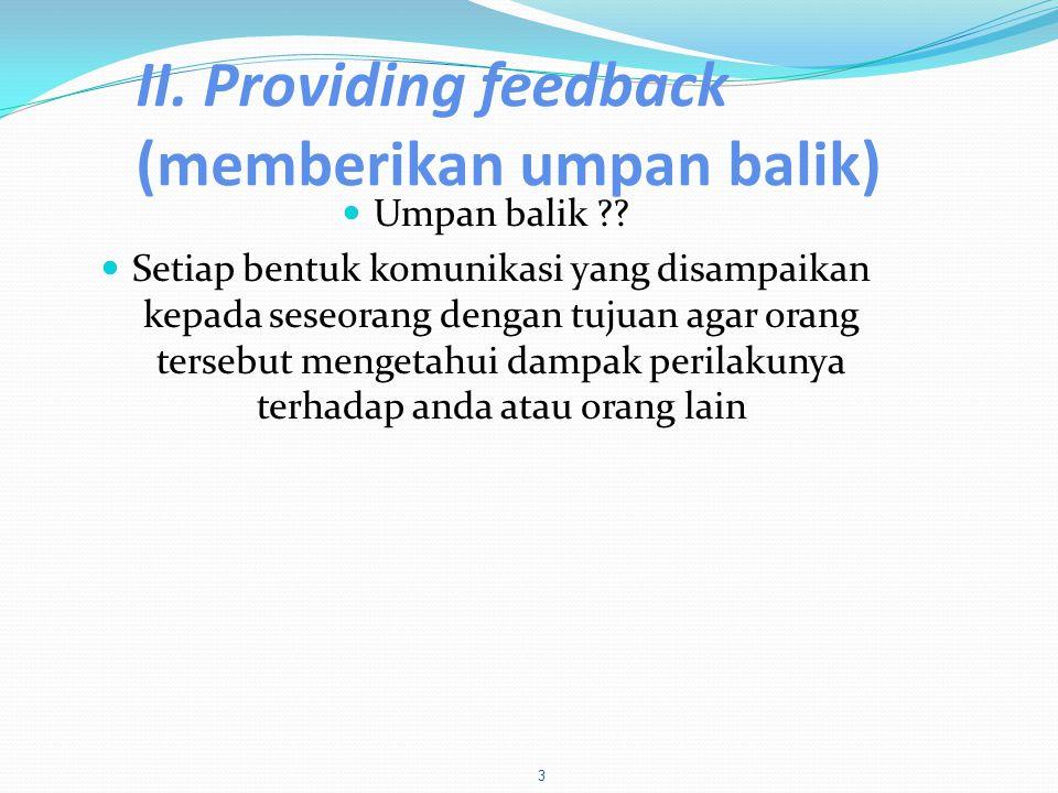 II. Providing feedback (memberikan umpan balik)  Umpan balik ??  Setiap bentuk komunikasi yang disampaikan kepada seseorang dengan tujuan agar orang