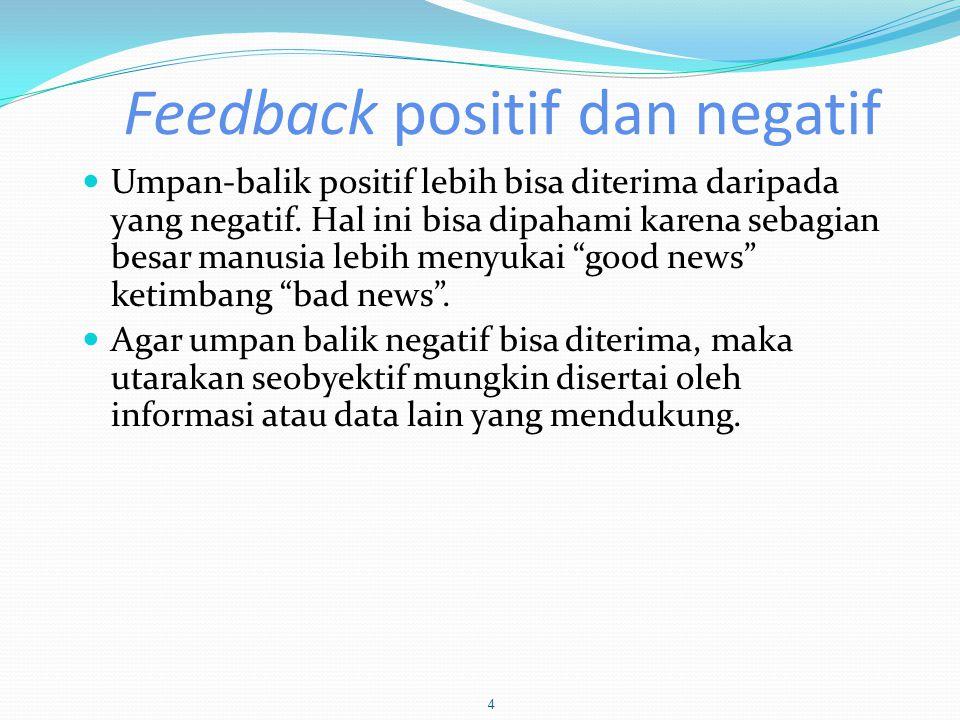 Feedback positif dan negatif  Umpan-balik positif lebih bisa diterima daripada yang negatif. Hal ini bisa dipahami karena sebagian besar manusia lebi