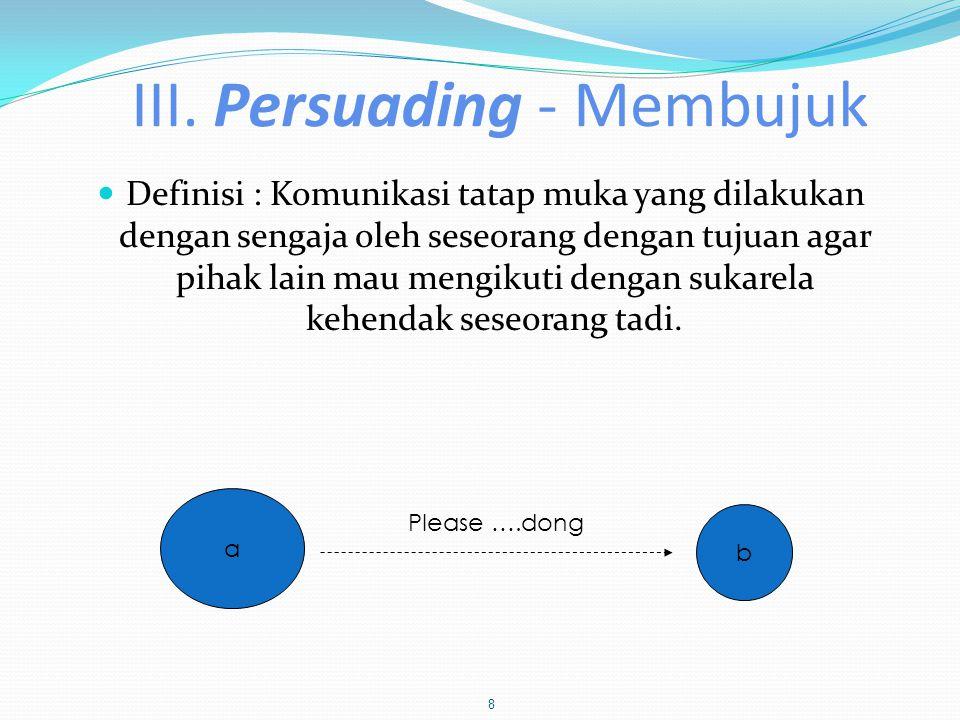 III. Persuading - Membujuk  Definisi : Komunikasi tatap muka yang dilakukan dengan sengaja oleh seseorang dengan tujuan agar pihak lain mau mengikuti