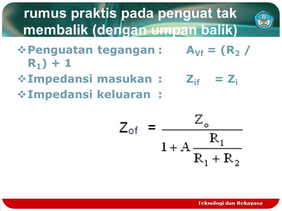 rumus praktis pada penguat tak membalik (dengan umpan balik)  Penguatan tegangan:A Vf = (R 2 / R 1 ) + 1  Impedansi masukan :Z if = Z i  Impedansi keluaran : Teknologi dan Rekayasa