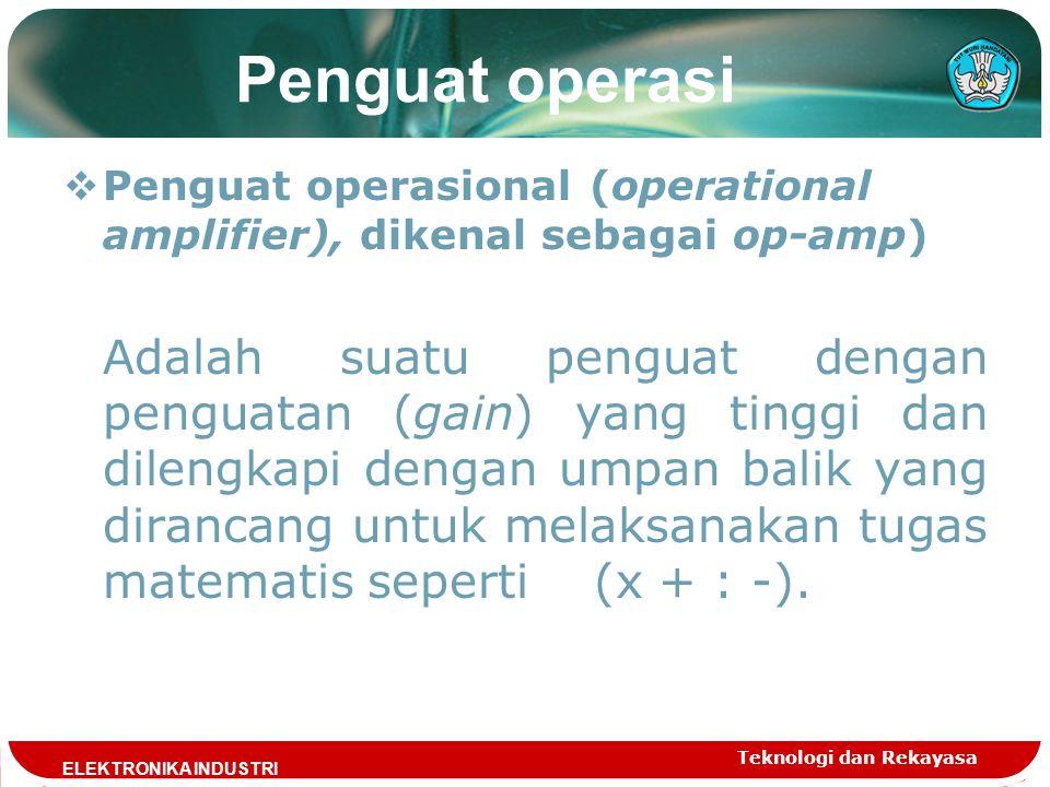 Teknologi dan Rekayasa T ELEKTRONIKA INDUSTRI  Penguat operasional (operational amplifier), dikenal sebagai op-amp) Adalah suatu penguat dengan pengu