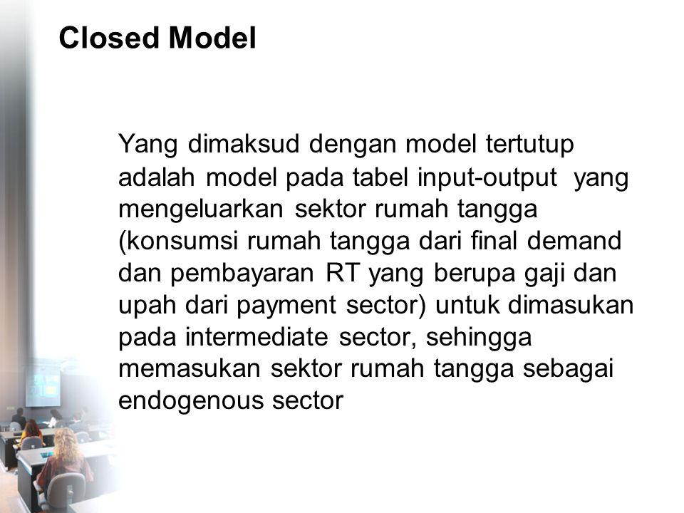 Closed Model Yang dimaksud dengan model tertutup adalah model pada tabel input-output yang mengeluarkan sektor rumah tangga (konsumsi rumah tangga dar
