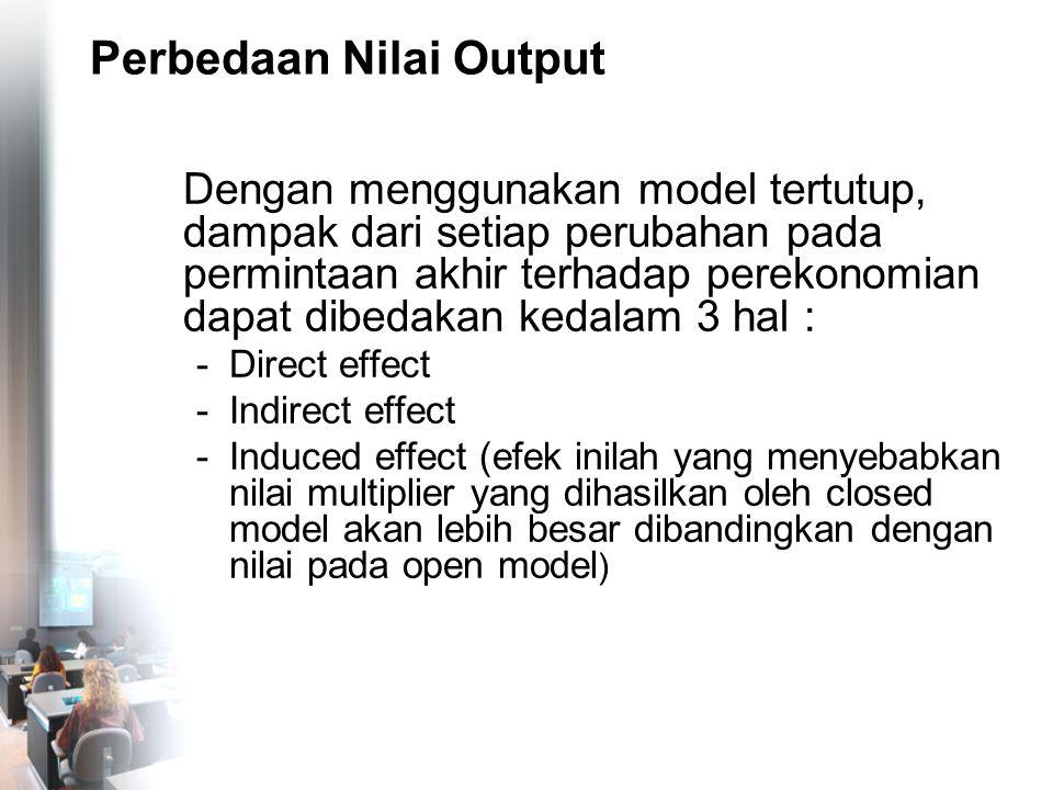 Perbedaan Nilai Output Dengan menggunakan model tertutup, dampak dari setiap perubahan pada permintaan akhir terhadap perekonomian dapat dibedakan ked