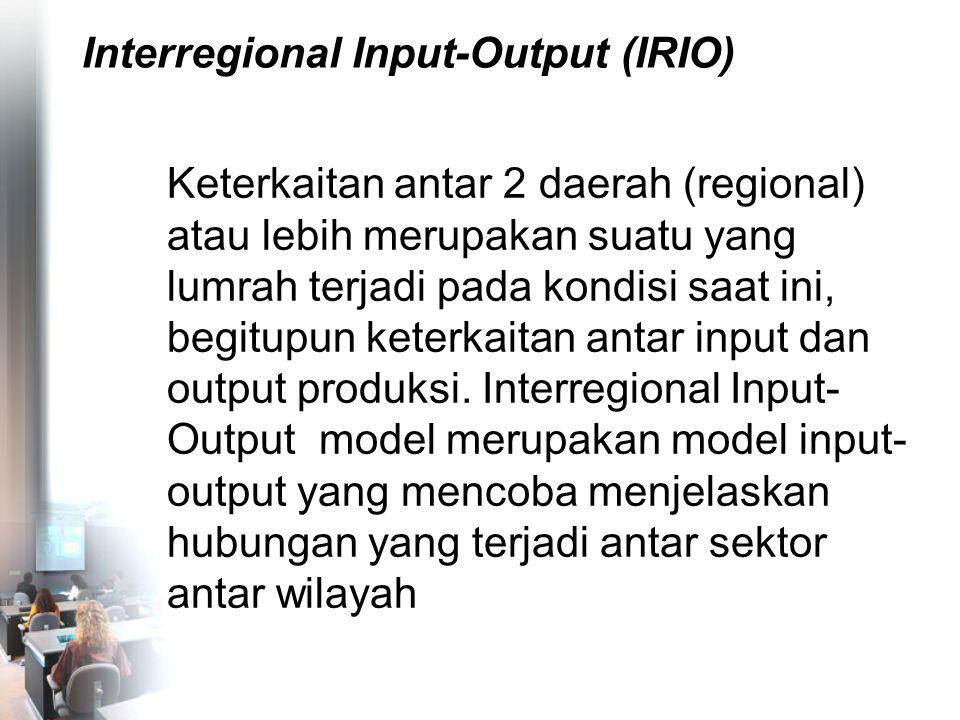 Interregional Input-Output (IRIO) Keterkaitan antar 2 daerah (regional) atau lebih merupakan suatu yang lumrah terjadi pada kondisi saat ini, begitupu