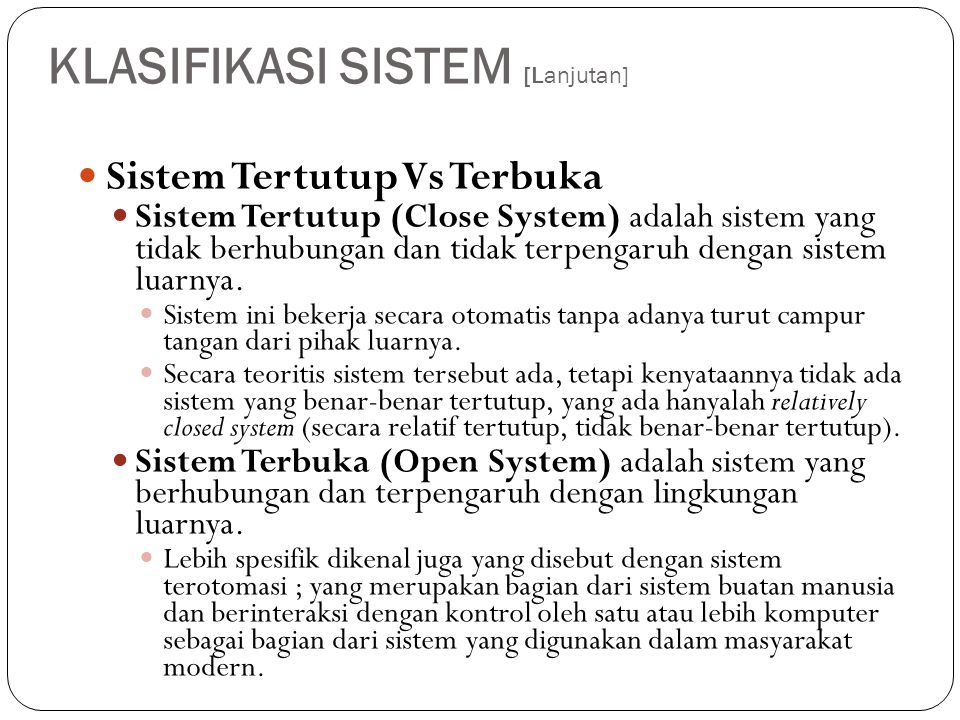 KLASIFIKASI SISTEM [Lanjutan]  Sistem Tertutup Vs Terbuka  Sistem Tertutup (Close System) adalah sistem yang tidak berhubungan dan tidak terpengaruh