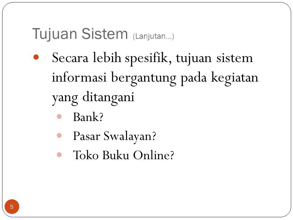 Tujuan Sistem (Lanjutan…) 5  Secara lebih spesifik, tujuan sistem informasi bergantung pada kegiatan yang ditangani  Bank?  Pasar Swalayan?  Toko