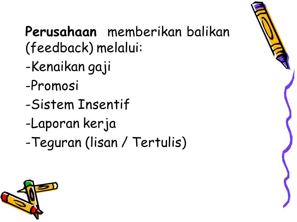 Perusahaan memberikan balikan (feedback) melalui: -Kenaikan gaji -Promosi -Sistem Insentif -Laporan kerja -Teguran (lisan / Tertulis)
