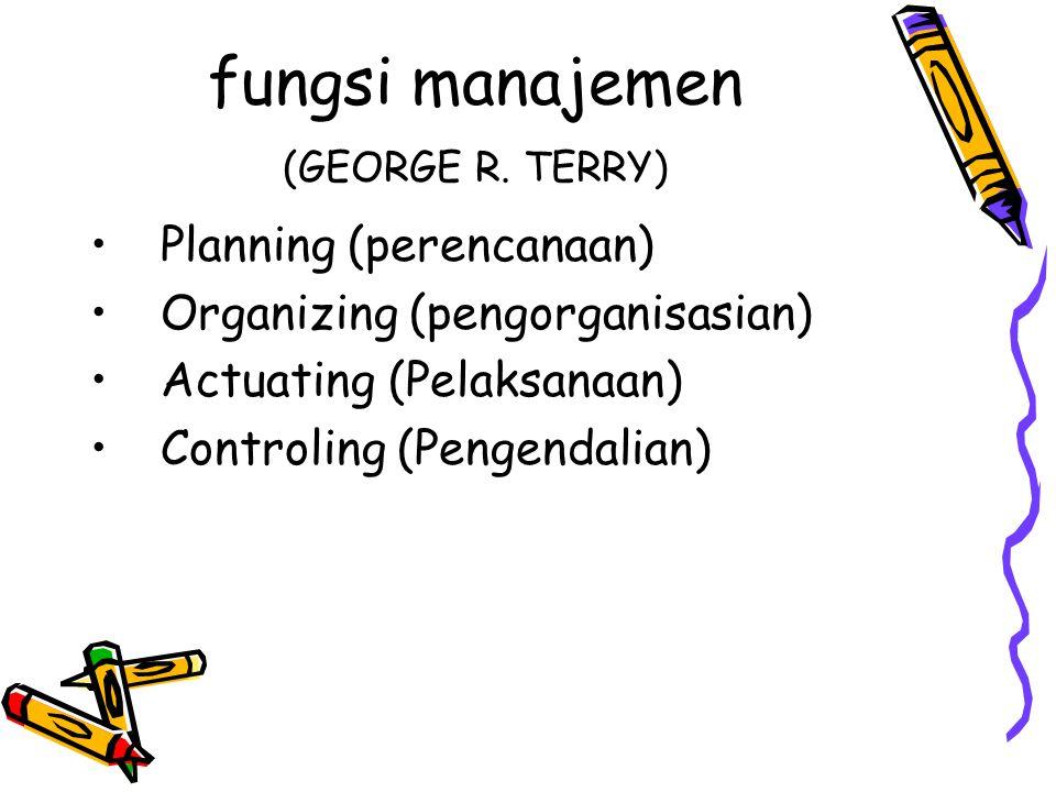 fungsi manajemen (GEORGE R. TERRY) •Planning (perencanaan) •Organizing (pengorganisasian) •Actuating (Pelaksanaan) •Controling (Pengendalian)