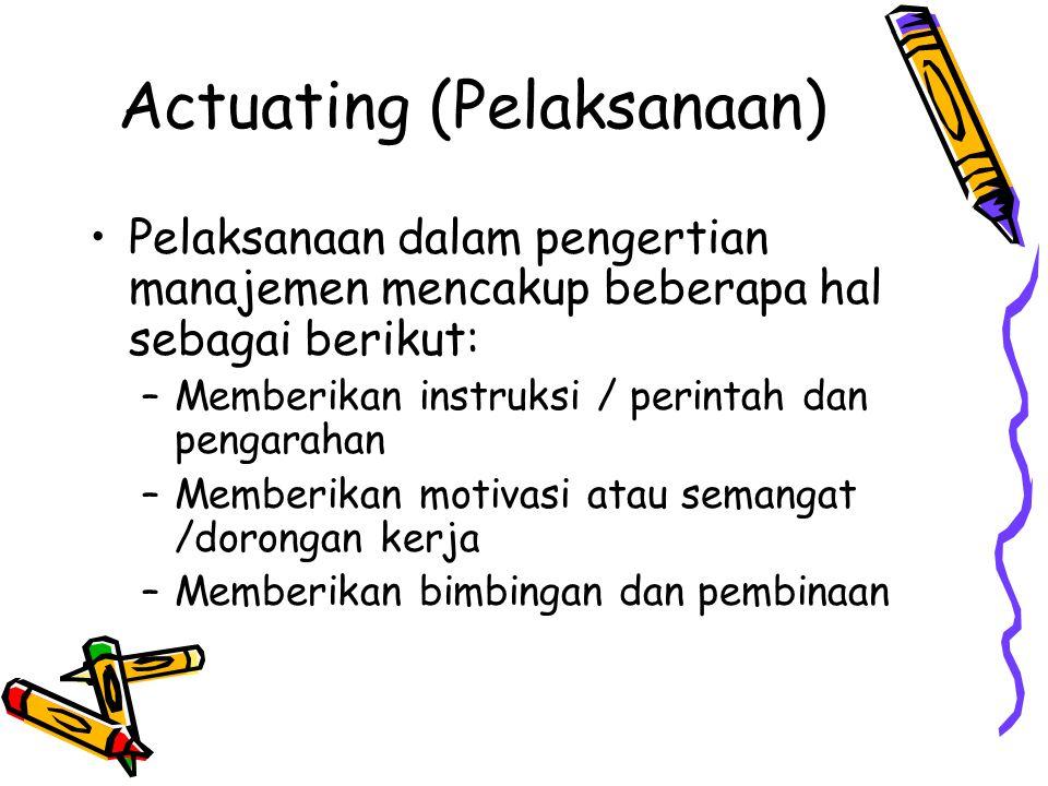 Actuating (Pelaksanaan) •Pelaksanaan dalam pengertian manajemen mencakup beberapa hal sebagai berikut: –Memberikan instruksi / perintah dan pengarahan –Memberikan motivasi atau semangat /dorongan kerja –Memberikan bimbingan dan pembinaan