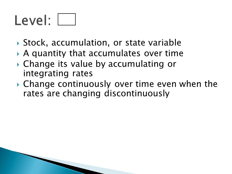  Stock, accumulation, or state variable  A quantity that accumulates over time  Change its value by accumulating or integrating rates  Change cont