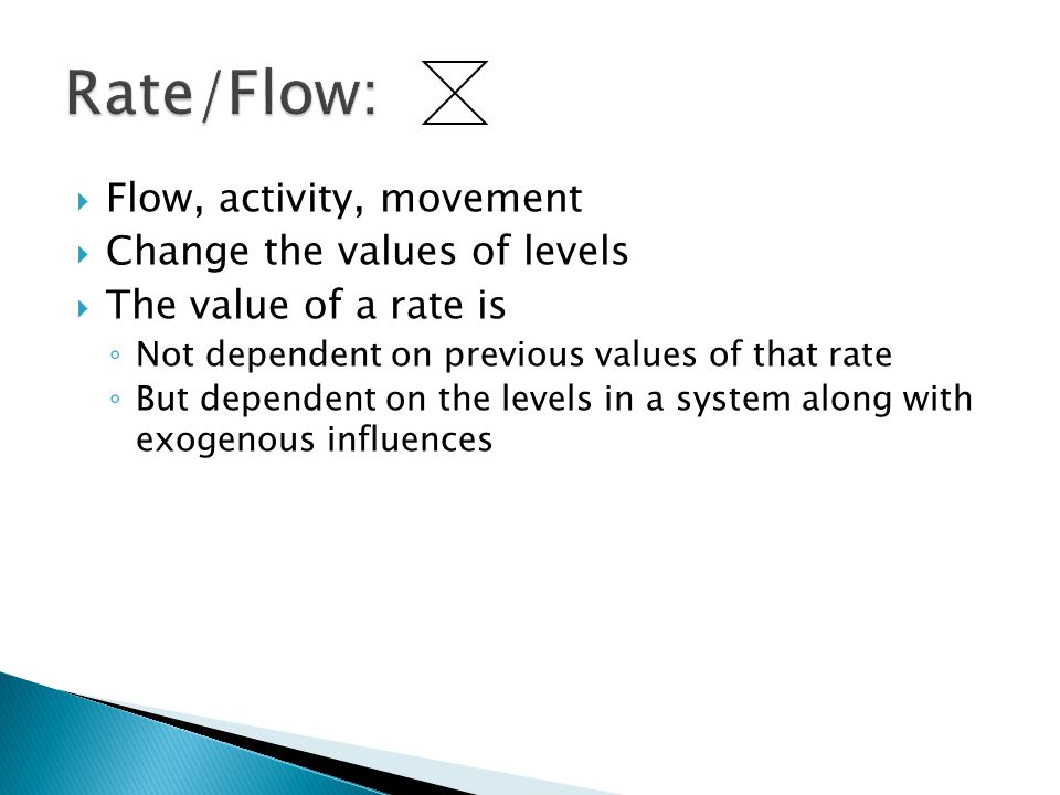  Flow, activity, movement  Change the values of levels  The value of a rate is ◦ Not dependent on previous values of that rate ◦ But dependent on t