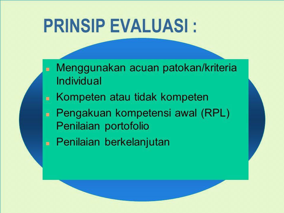 PRINSIP EVALUASI : n Menggunakan acuan patokan/kriteria Individual n Kompeten atau tidak kompeten n Pengakuan kompetensi awal (RPL) Penilaian portofolio n Penilaian berkelanjutan