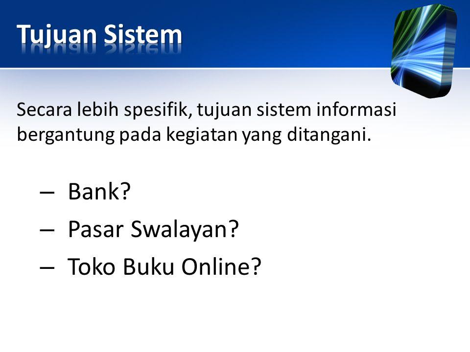 Secara lebih spesifik, tujuan sistem informasi bergantung pada kegiatan yang ditangani. – Bank? – Pasar Swalayan? – Toko Buku Online?