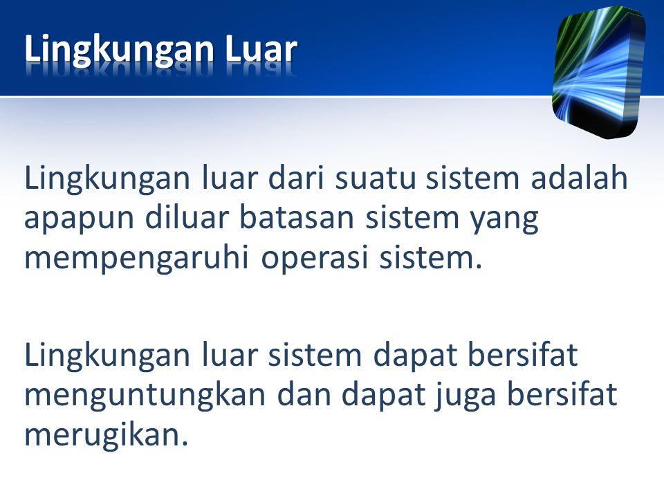 Lingkungan luar dari suatu sistem adalah apapun diluar batasan sistem yang mempengaruhi operasi sistem. Lingkungan luar sistem dapat bersifat menguntu