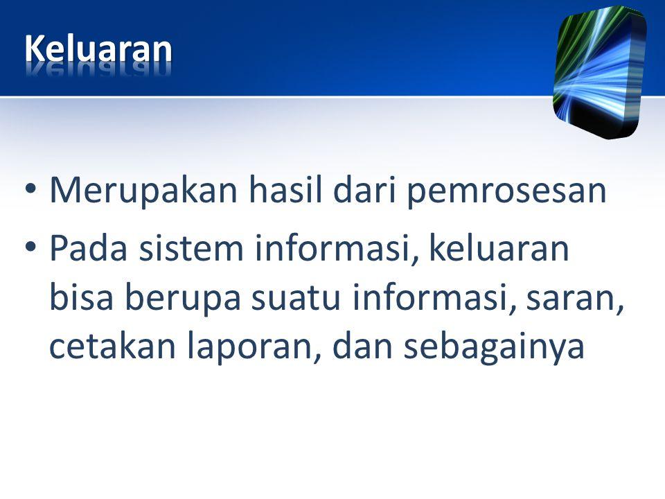 • Merupakan hasil dari pemrosesan • Pada sistem informasi, keluaran bisa berupa suatu informasi, saran, cetakan laporan, dan sebagainya