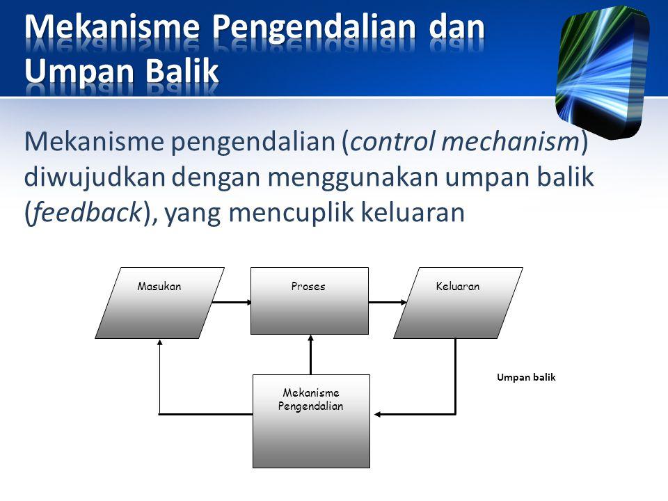 Mekanisme pengendalian (control mechanism) diwujudkan dengan menggunakan umpan balik (feedback), yang mencuplik keluaran MasukanProsesKeluaran Mekanis