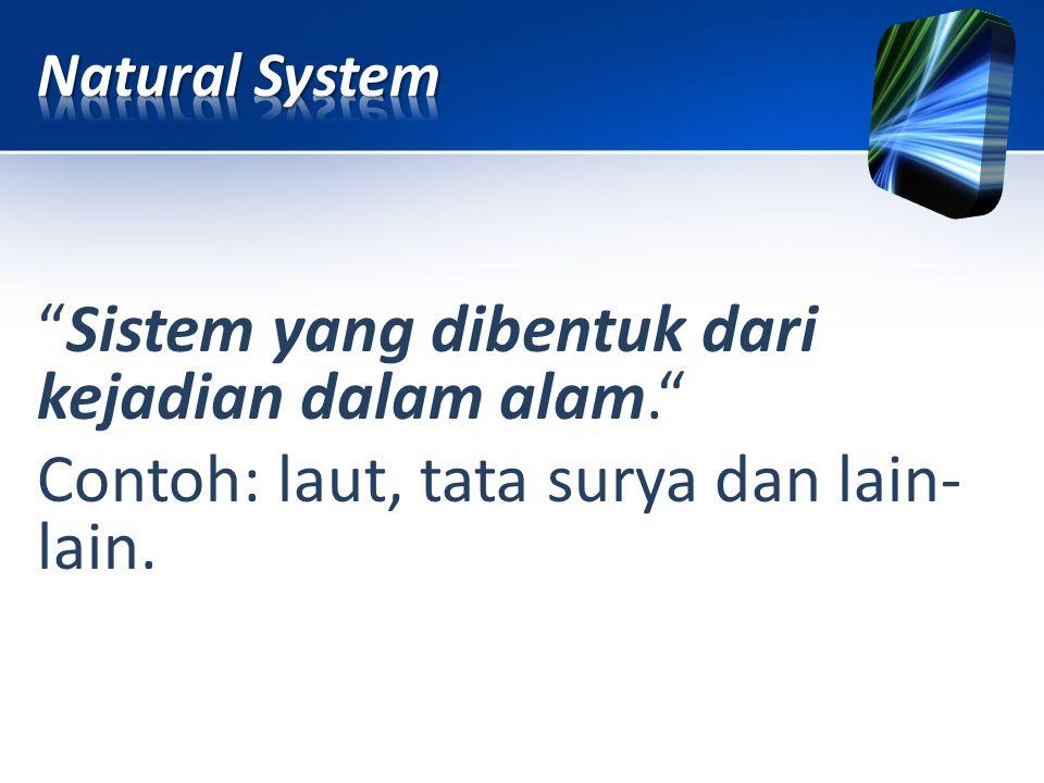 """""""Sistem yang dibentuk dari kejadian dalam alam."""" Contoh: laut, tata surya dan lain- lain."""