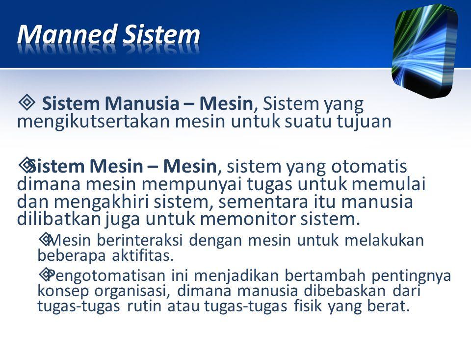 Sistem Manusia – Mesin, Sistem yang mengikutsertakan mesin untuk suatu tujuan  Sistem Mesin – Mesin, sistem yang otomatis dimana mesin mempunyai tu
