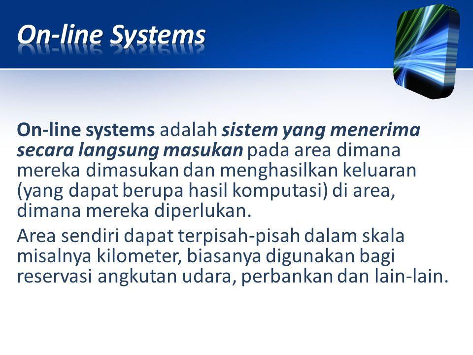 On-line systems adalah sistem yang menerima secara langsung masukan pada area dimana mereka dimasukan dan menghasilkan keluaran (yang dapat berupa has