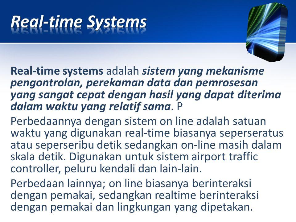 Real-time systems adalah sistem yang mekanisme pengontrolan, perekaman data dan pemrosesan yang sangat cepat dengan hasil yang dapat diterima dalam wa