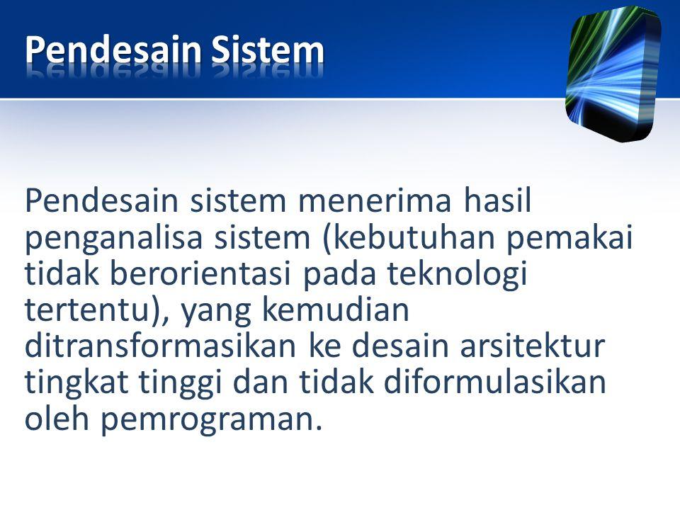 Pendesain sistem menerima hasil penganalisa sistem (kebutuhan pemakai tidak berorientasi pada teknologi tertentu), yang kemudian ditransformasikan ke