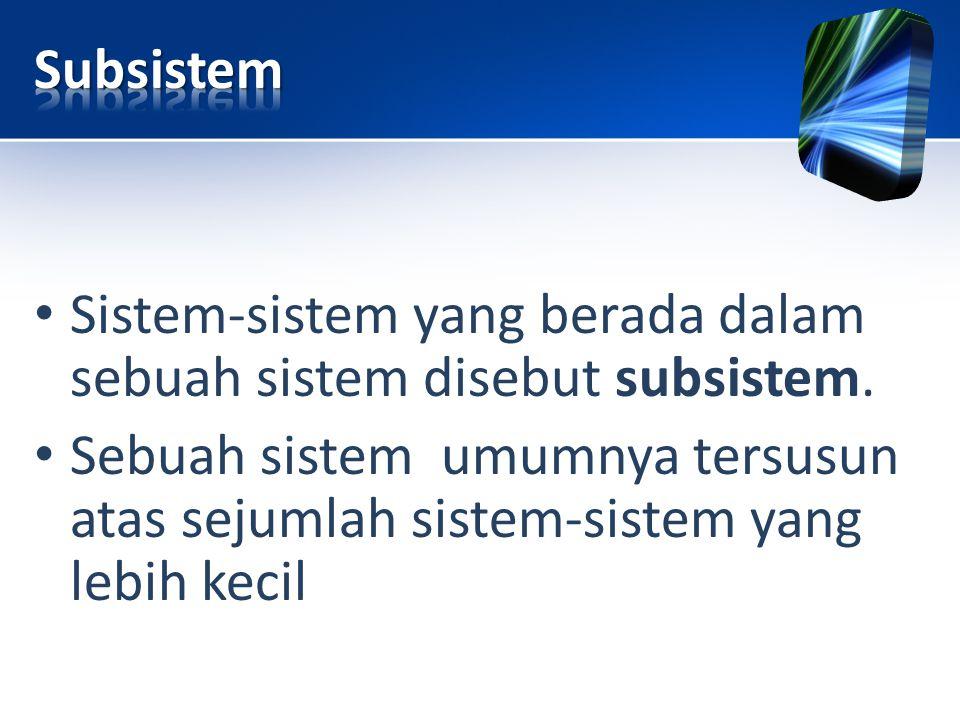 • Sistem-sistem yang berada dalam sebuah sistem disebut subsistem. • Sebuah sistem umumnya tersusun atas sejumlah sistem-sistem yang lebih kecil
