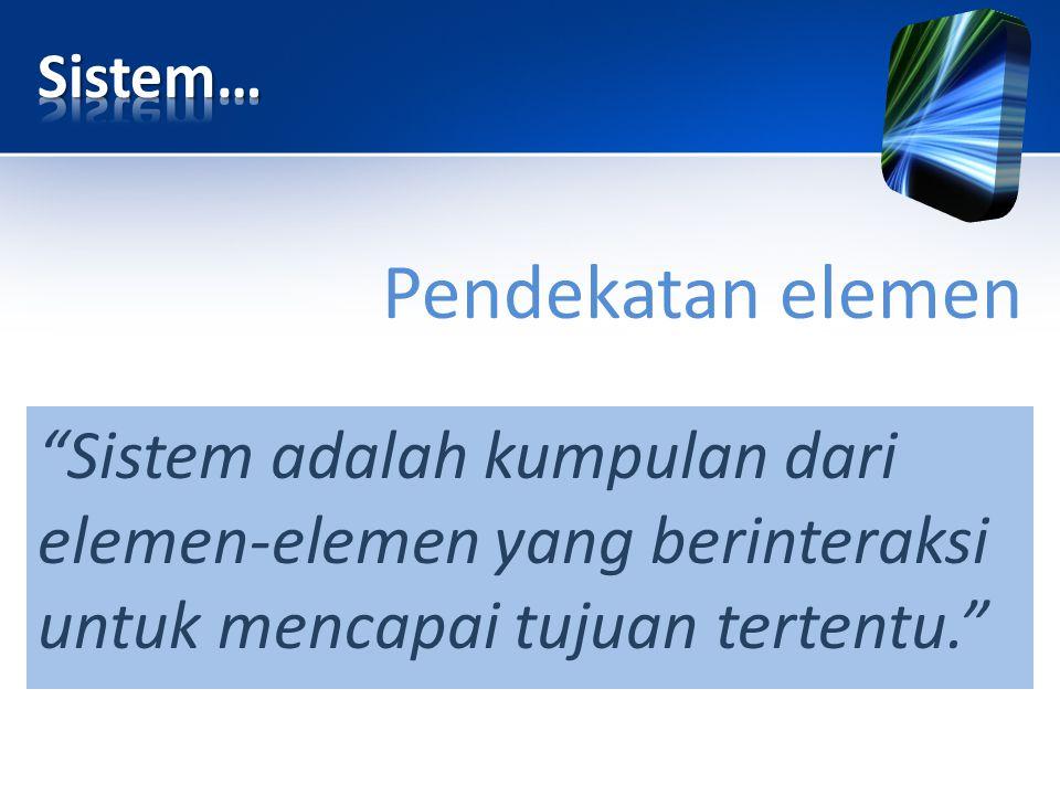 """Pendekatan elemen """"Sistem adalah kumpulan dari elemen-elemen yang berinteraksi untuk mencapai tujuan tertentu."""""""