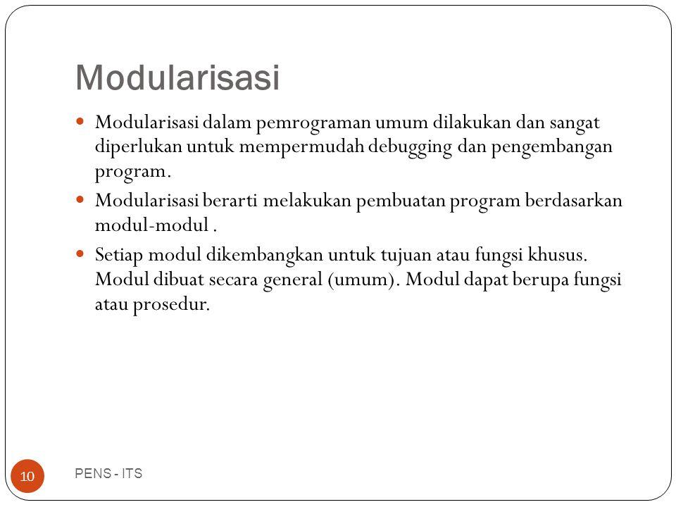 Modularisasi PENS - ITS 10  Modularisasi dalam pemrograman umum dilakukan dan sangat diperlukan untuk mempermudah debugging dan pengembangan program.