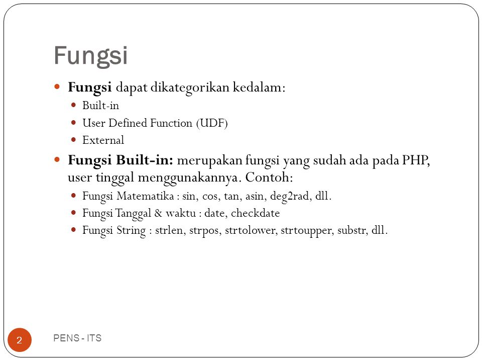 Fungsi PENS - ITS 2  Fungsi dapat dikategorikan kedalam:  Built-in  User Defined Function (UDF)  External  Fungsi Built-in: merupakan fungsi yang sudah ada pada PHP, user tinggal menggunakannya.